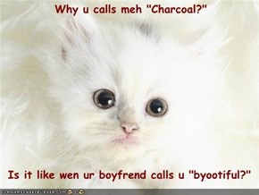 "Why u calls meh ""Charcoal?""    Is it like wen ur boyfrend calls u ""byootiful?"""