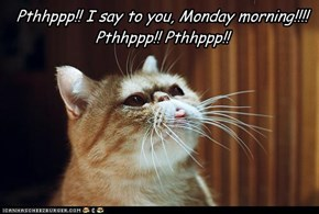 Pthhppp!! I say to you, Monday morning!!!!Pthhppp!! Pthhppp!!