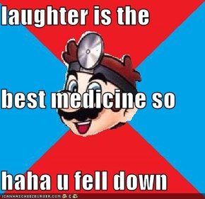 laughter is the  best medicine so haha u fell down