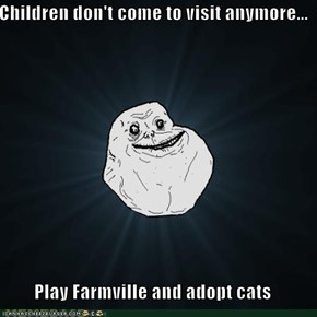 Children don't come to visit anymore...  Play Farmville and adopt cats