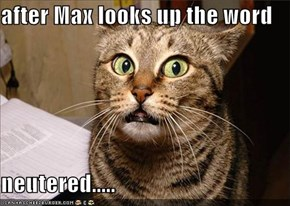 after Max looks up the word  neutered.....