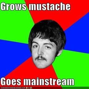 Grows mustache  Goes mainstream
