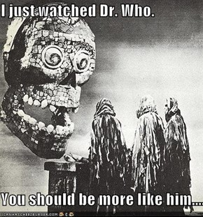 I just watched Dr. Who.  You should be more like him....