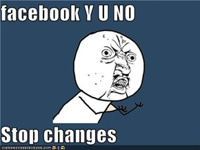 facebook Y U NO  Stop changes