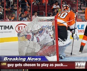 Breaking News - guy gets chosen to play as puck....