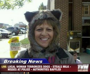 Breaking News - LOCAL WOMAN TERRORIZES DOGS - STEALS MILK - HISSES AT POLICE - AUTHORITIES BAFFLED