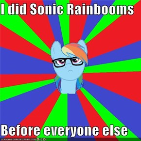 I did Sonic Rainbooms  Before everyone else