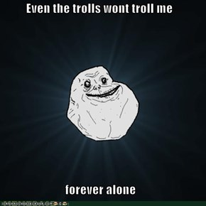 Even the trolls wont troll me   forever alone