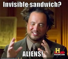 Invisible sandwich?  ALIENS!