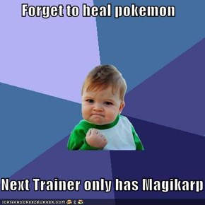 Forget to heal pokemon  Next Trainer only has Magikarp