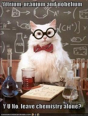 Yttrium, uranium and nobelium  Y U No, leave chemistry alone?