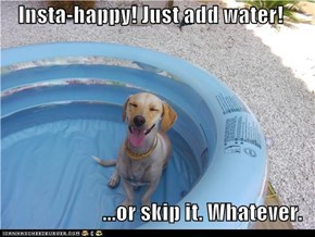 Insta-happy! Just add water!  ...or skip it. Whatever.