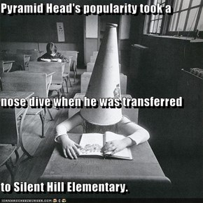 Pyramid Head's popularity took a  nose dive when he was transferred  to Silent Hill Elementary.