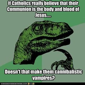 If Catholics really believe that their Communion is the body and blood of Jesus.....