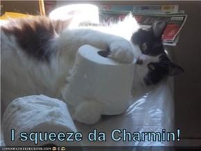 I squeeze da Charmin!