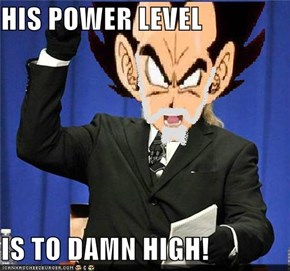 HIS POWER LEVEL  IS TO DAMN HIGH!