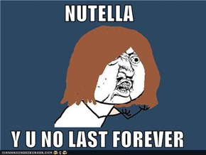 NUTELLA  Y U NO LAST FOREVER