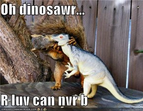 Oh dinosawr...  R luv can nvr b