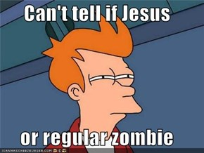 Can't tell if Jesus  or regular zombie