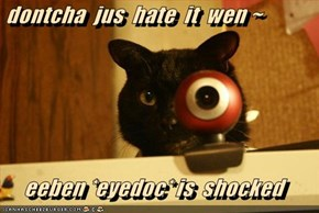 dontcha  jus  hate  it  wen ~  eeben *eyedoc* is  shocked