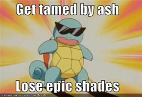 Get tamed by ash  Lose epic shades