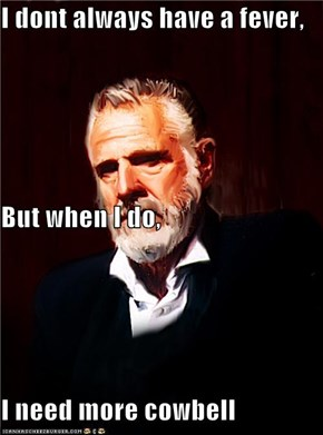 I dont always have a fever, But when I do, I need more cowbell