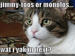jimmy-toos or monolos...  wat i yak in next?