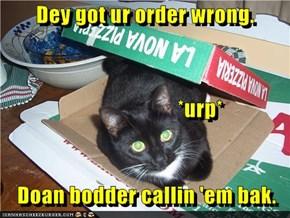 Dey got ur order wrong.                             *urp*     Doan bodder callin 'em bak.