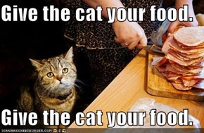Give the cat your food.  Give the cat your food.