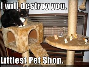 I will destroy you,  Littlest Pet Shop.