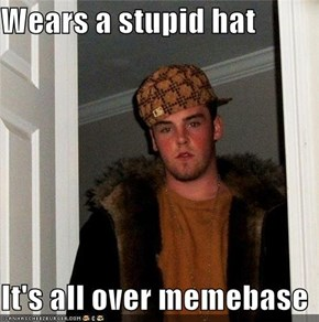 Wears a stupid hat  It's all over memebase