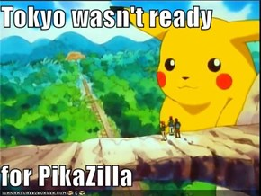Tokyo wasn't ready  for PikaZilla