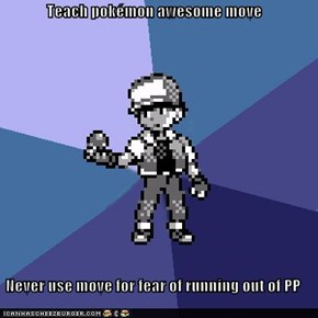 Teach pokémon awesome move  Never use move for fear of running out of PP