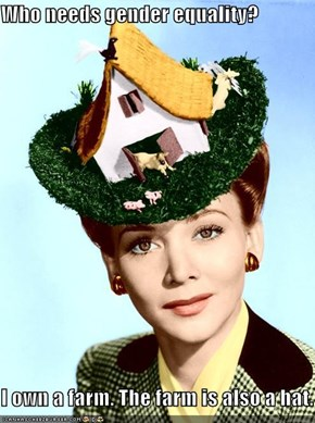 Who needs gender equality?  I own a farm. The farm is also a hat.