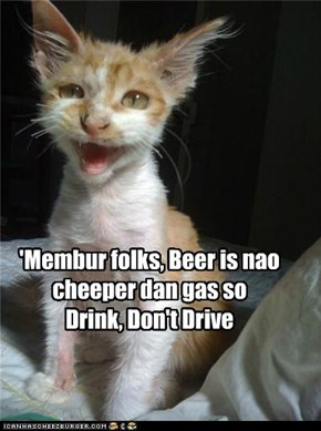 'Membur folks, Beer is nao cheeper dan gas so  Drink, Don't Drive