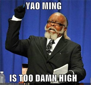 YAO MING  IS TOO DAMN HIGH