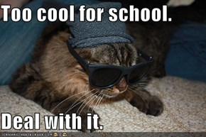 Too cool for school.  Deal with it.