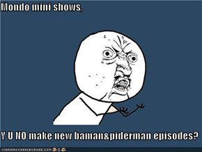 Mondo mini shows,  Y U NO make new baman&piderman episodes?
