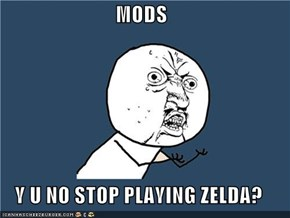 MODS  Y U NO STOP PLAYING ZELDA?