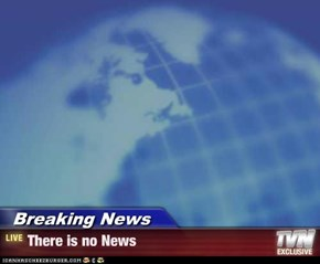Breaking News - There is no News