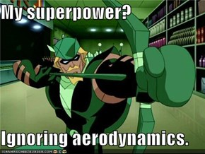 My superpower?  Ignoring aerodynamics.