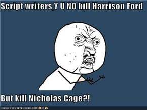 Script writers,Y U NO kill Harrison Ford  But kill Nicholas Cage?!
