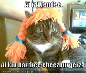 Ai iz Wendee.     Ai kin haz free cheezburgerz?