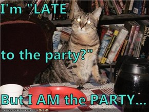 "I'm ""LATE to the party?"" But I AM the PARTY..."