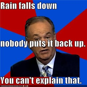 Rain falls down  nobody puts it back up. You can't explain that.