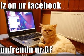 Iz on ur facebook  unfrendn ur GF