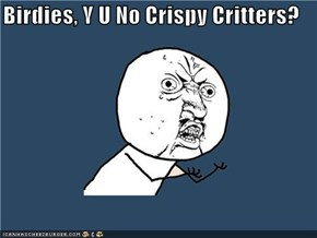 Birdies, Y U No Crispy Critters?