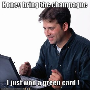 Honey bring the champagne  I just won a green card !