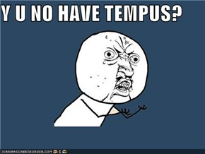 Y U NO HAVE TEMPUS?
