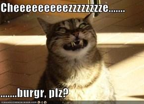 Cheeeeeeeeezzzzzzzze.......  .......burgr, plz?